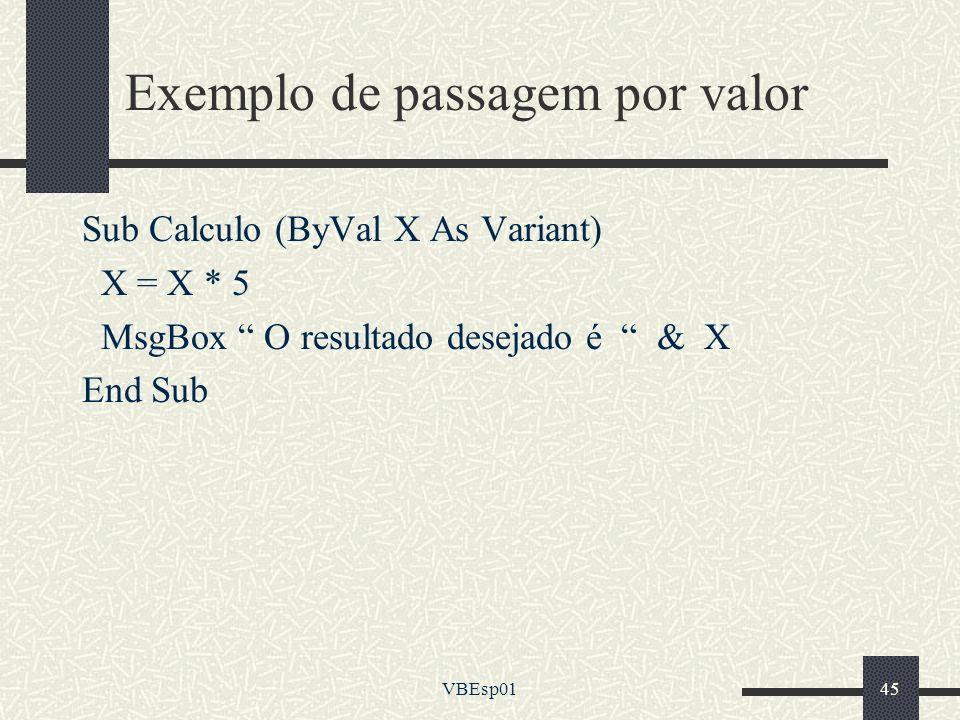 VBEsp0145 Exemplo de passagem por valor Sub Calculo (ByVal X As Variant) X = X * 5 MsgBox O resultado desejado é & X End Sub