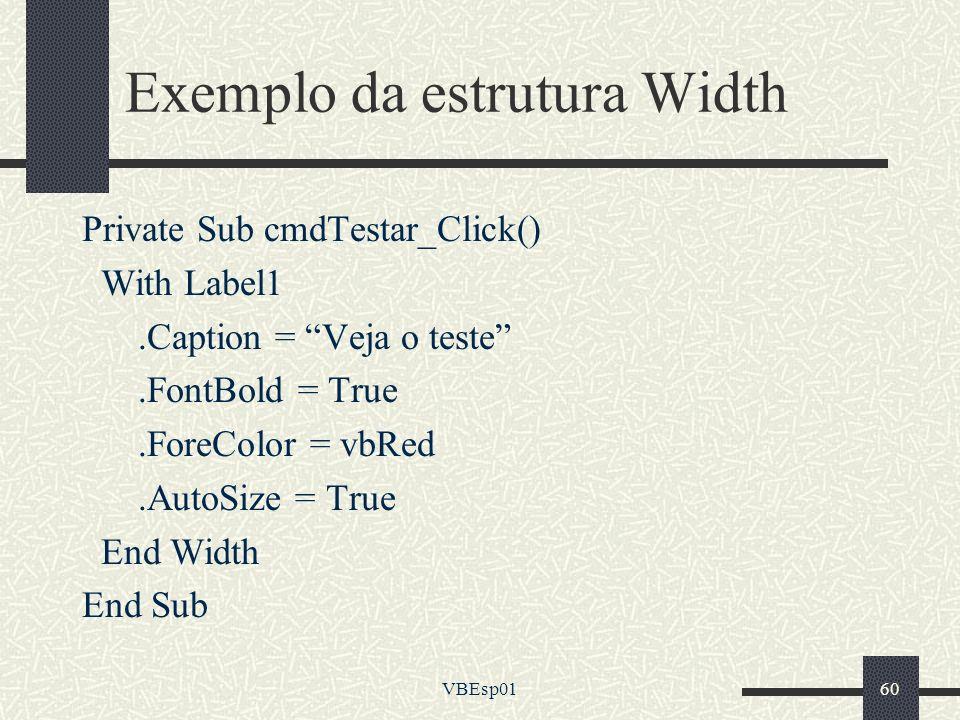 VBEsp0160 Exemplo da estrutura Width Private Sub cmdTestar_Click() With Label1.Caption = Veja o teste.FontBold = True.ForeColor = vbRed.AutoSize = Tru