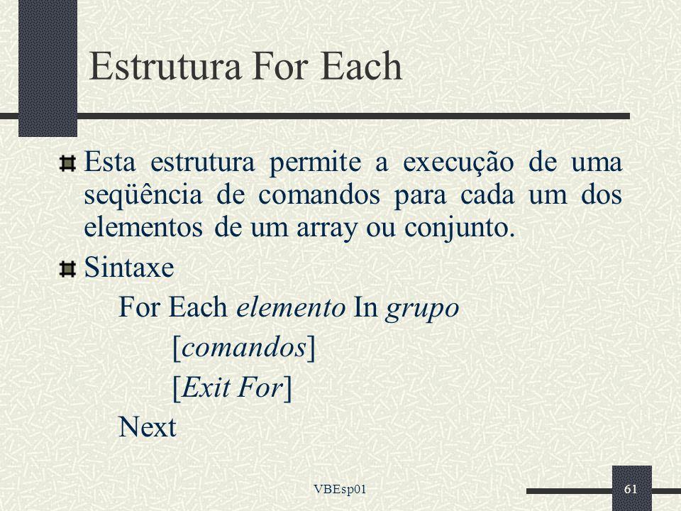 VBEsp0161 Estrutura For Each Esta estrutura permite a execução de uma seqüência de comandos para cada um dos elementos de um array ou conjunto. Sintax