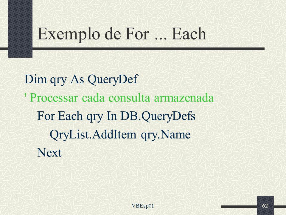VBEsp0162 Exemplo de For... Each Dim qry As QueryDef ' Processar cada consulta armazenada For Each qry In DB.QueryDefs QryList.AddItem qry.Name Next