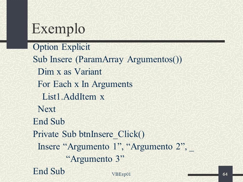 VBEsp0164 Exemplo Option Explicit Sub Insere (ParamArray Argumentos()) Dim x as Variant For Each x In Arguments List1.AddItem x Next End Sub Private S