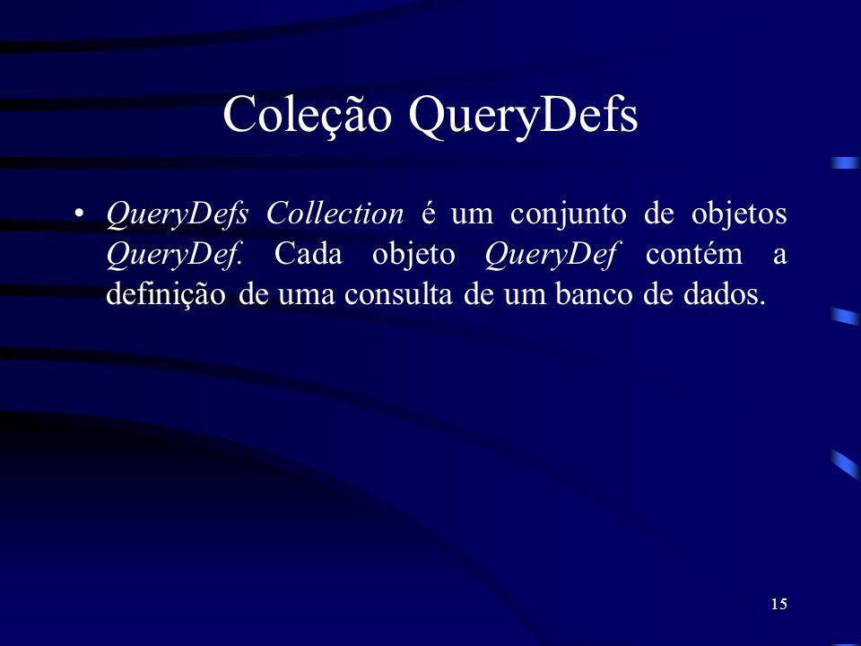 15 Coleção QueryDefs QueryDefs Collection é um conjunto de objetos QueryDef. Cada objeto QueryDef contém a definição de uma consulta de um banco de da