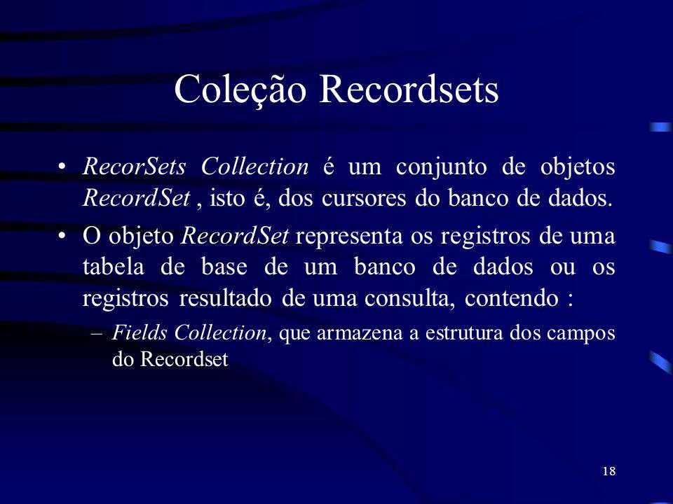 18 Coleção Recordsets RecorSets Collection é um conjunto de objetos RecordSet, isto é, dos cursores do banco de dados. O objeto RecordSet representa o