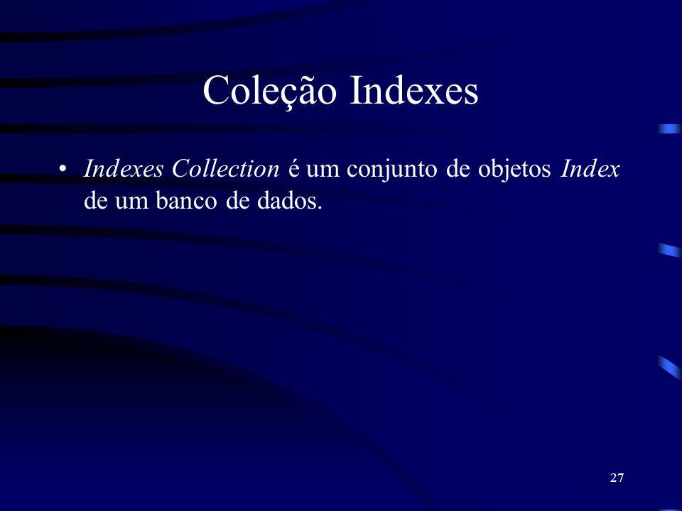 27 Coleção Indexes Indexes Collection é um conjunto de objetos Index de um banco de dados.