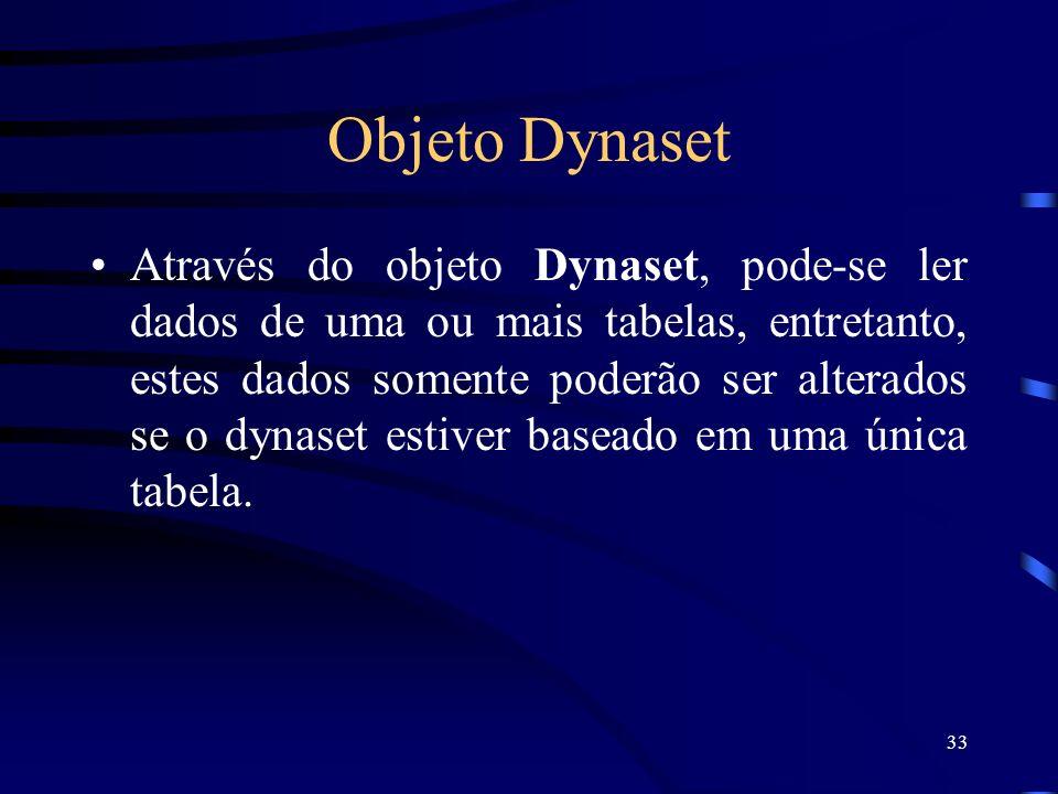 33 Objeto Dynaset Através do objeto Dynaset, pode-se ler dados de uma ou mais tabelas, entretanto, estes dados somente poderão ser alterados se o dynaset estiver baseado em uma única tabela.