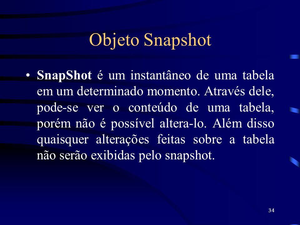 34 Objeto Snapshot SnapShot é um instantâneo de uma tabela em um determinado momento. Através dele, pode-se ver o conteúdo de uma tabela, porém não é