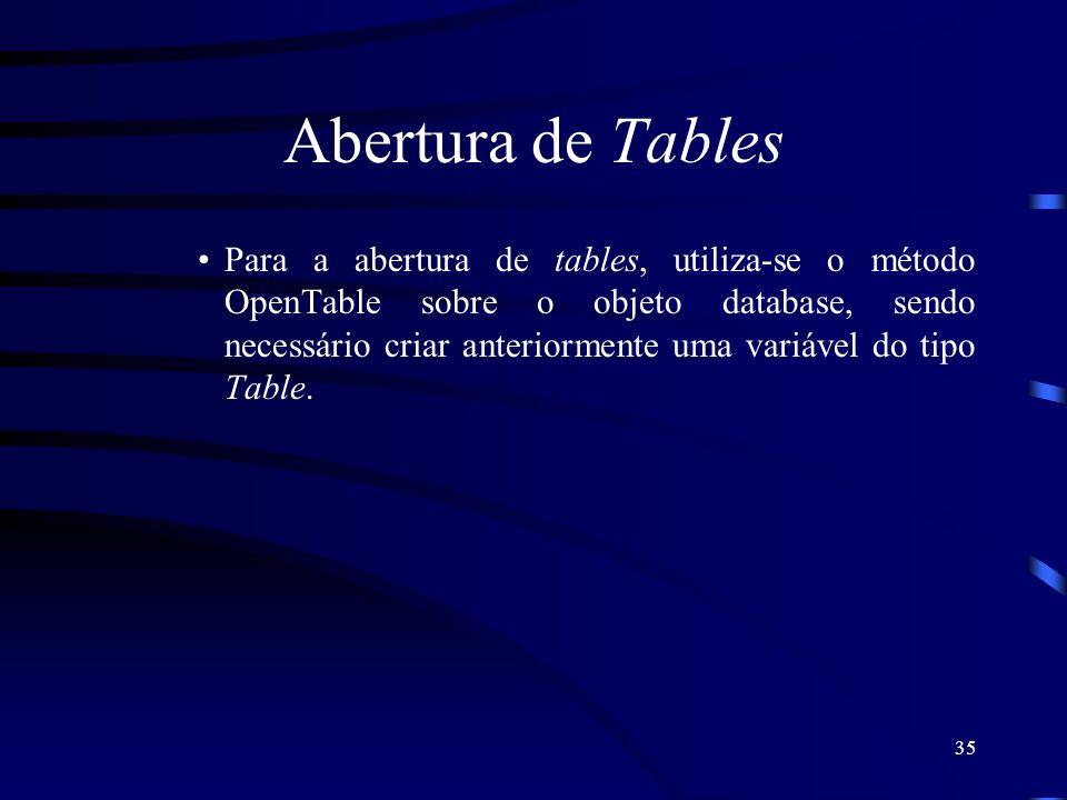 35 Abertura de Tables Para a abertura de tables, utiliza-se o método OpenTable sobre o objeto database, sendo necessário criar anteriormente uma variável do tipo Table.