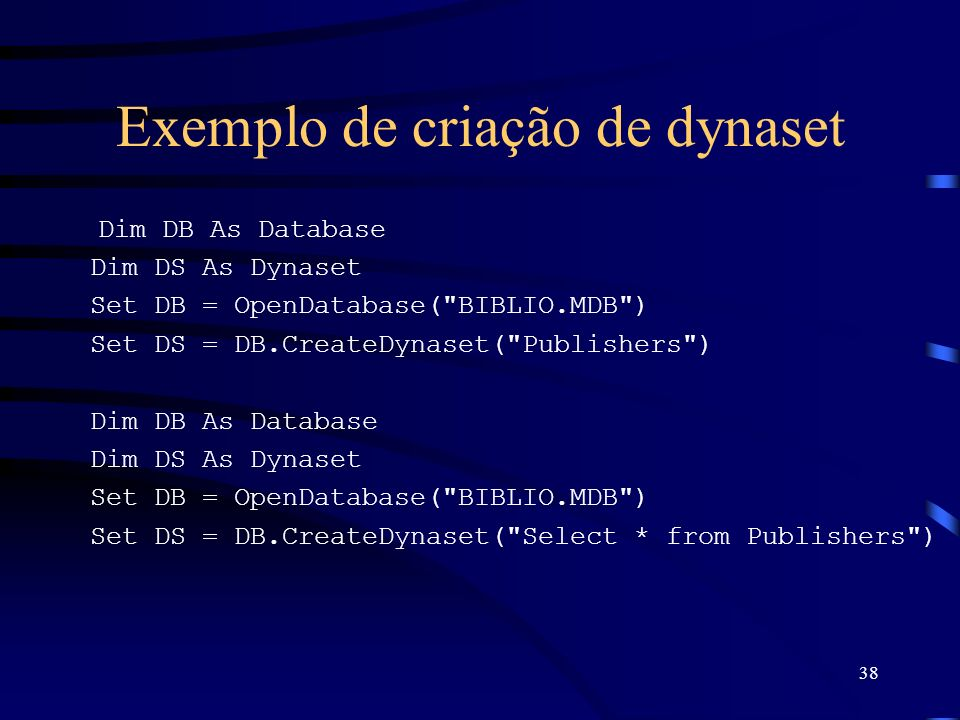 38 Exemplo de criação de dynaset Dim DB As Database Dim DS As Dynaset Set DB = OpenDatabase( BIBLIO.MDB ) Set DS = DB.CreateDynaset( Publishers ) Dim DB As Database Dim DS As Dynaset Set DB = OpenDatabase( BIBLIO.MDB ) Set DS = DB.CreateDynaset( Select * from Publishers )