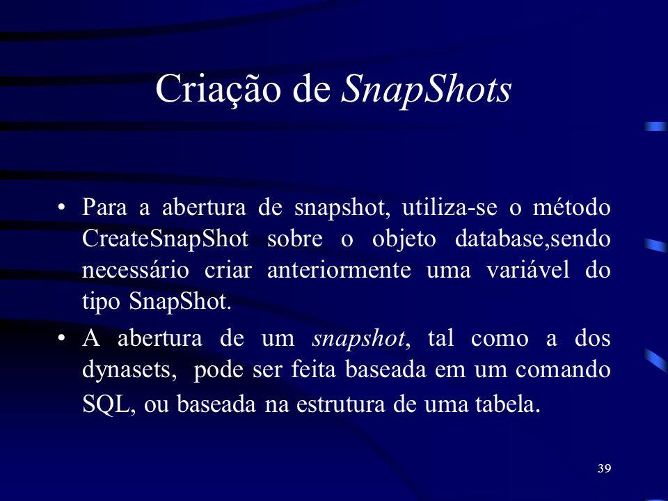 39 Criação de SnapShots Para a abertura de snapshot, utiliza-se o método CreateSnapShot sobre o objeto database,sendo necessário criar anteriormente uma variável do tipo SnapShot.