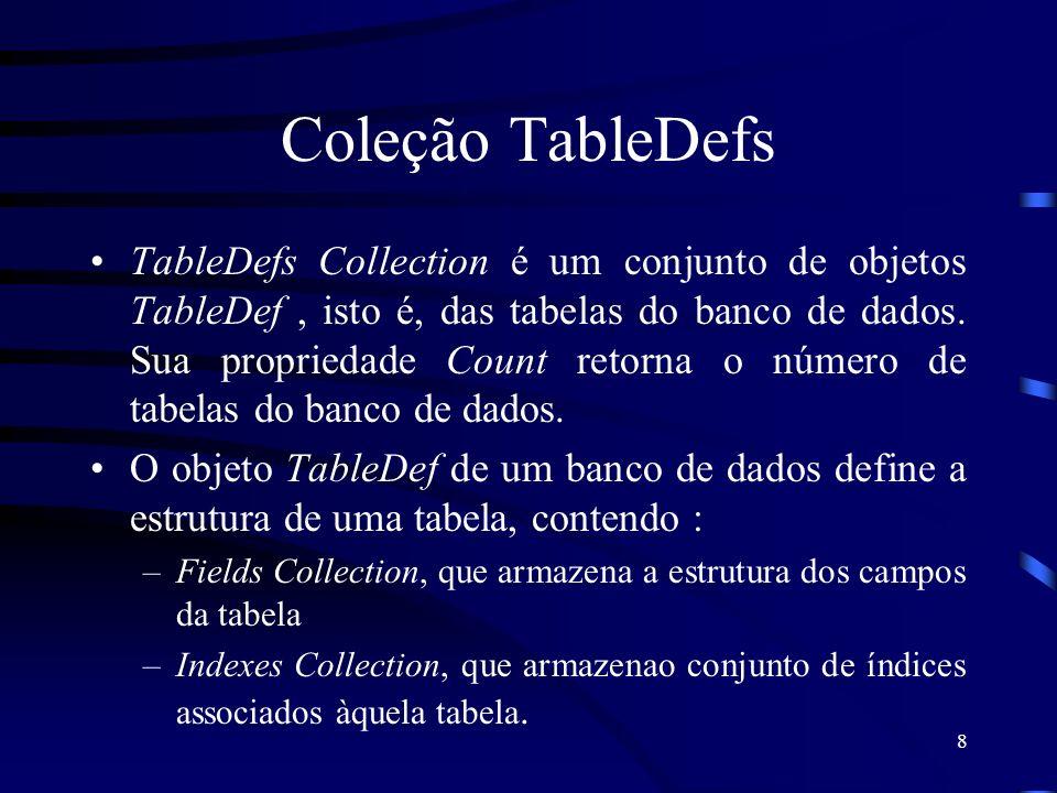 8 Coleção TableDefs TableDefs Collection é um conjunto de objetos TableDef, isto é, das tabelas do banco de dados. Sua propriedade Count retorna o núm