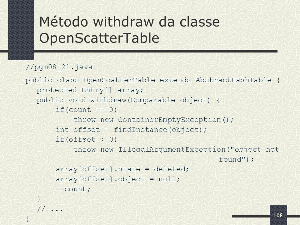 108 Método withdraw da classe OpenScatterTable //pgm08_21.java public class OpenScatterTable extends AbstractHashTable { protected Entry[] array; publ