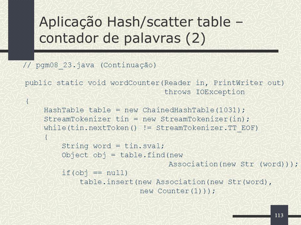113 Aplicação Hash/scatter table – contador de palavras (2) // pgm08_23.java (Continuação) public static void wordCounter(Reader in, PrintWriter out)