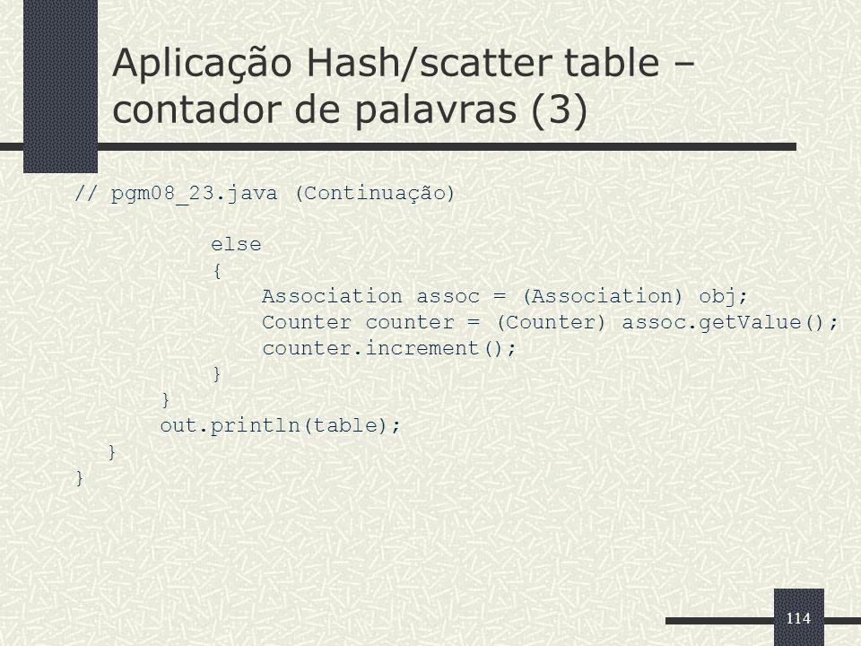 114 Aplicação Hash/scatter table – contador de palavras (3) // pgm08_23.java (Continuação) else { Association assoc = (Association) obj; Counter count