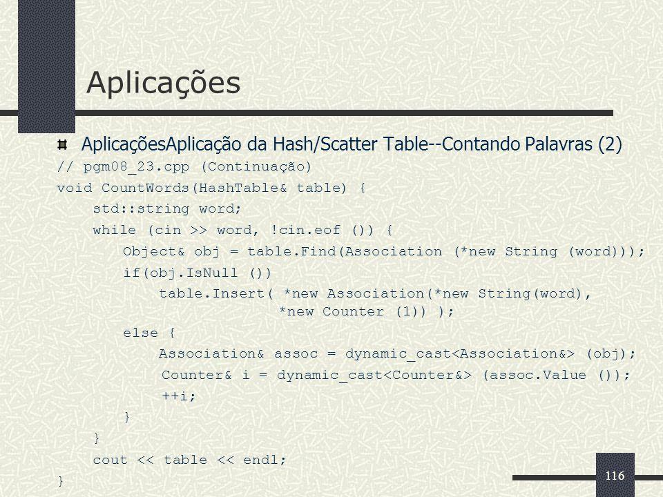 116 Aplicações AplicaçõesAplicação da Hash/Scatter Table--Contando Palavras (2) // pgm08_23.cpp (Continuação) void CountWords(HashTable& table) { std: