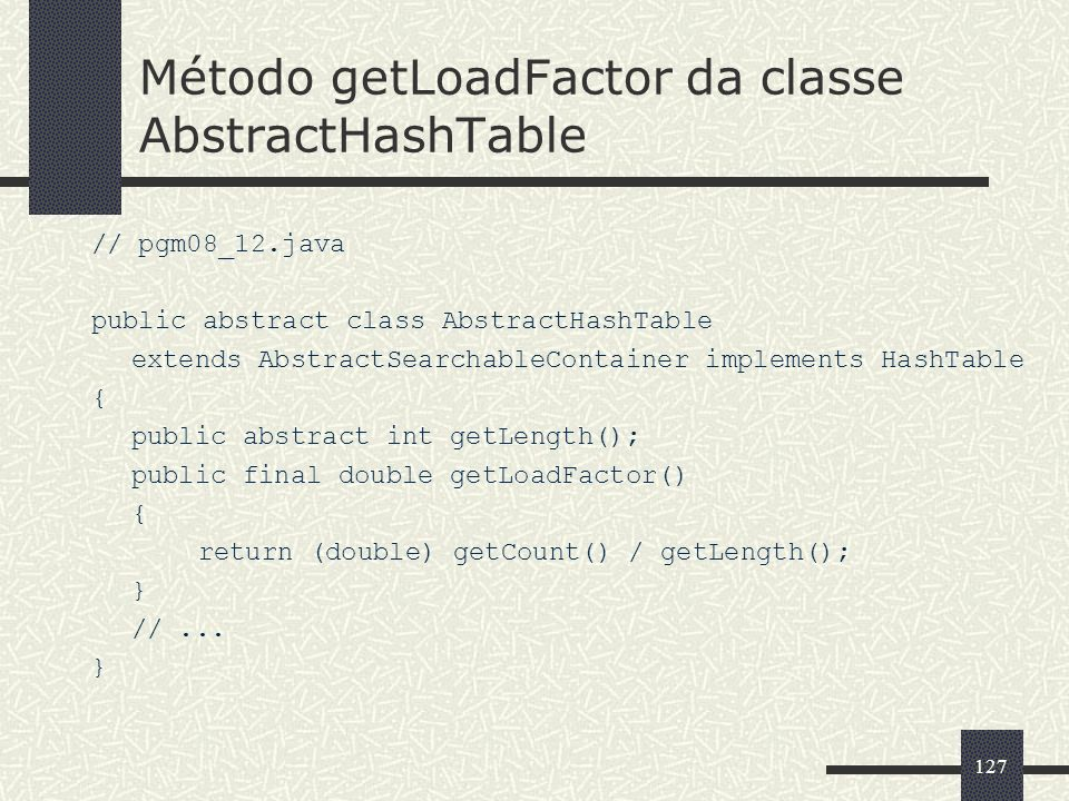 127 Método getLoadFactor da classe AbstractHashTable // pgm08_12.java public abstract class AbstractHashTable extends AbstractSearchableContainer impl
