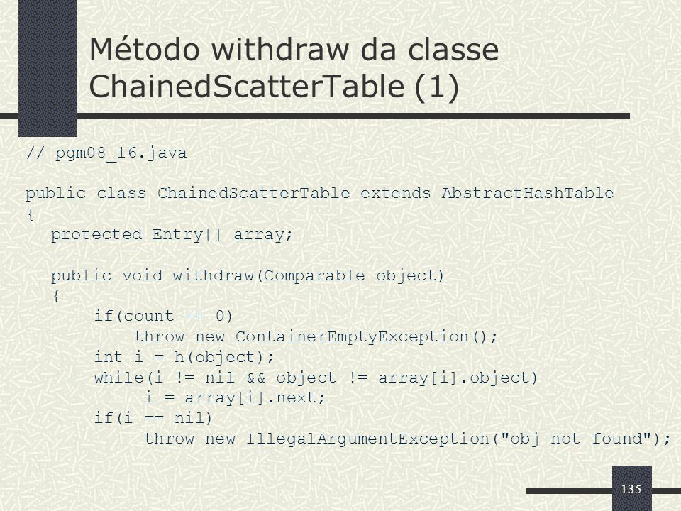 135 Método withdraw da classe ChainedScatterTable (1) // pgm08_16.java public class ChainedScatterTable extends AbstractHashTable { protected Entry[]