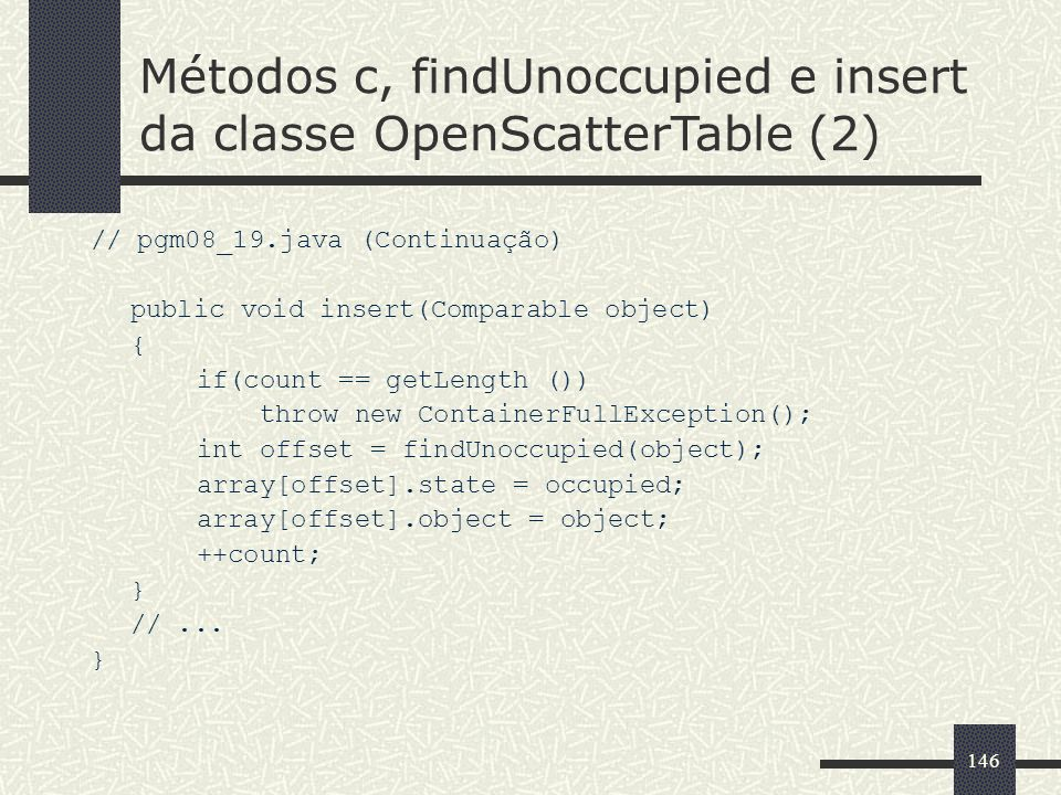 146 // pgm08_19.java (Continuação) public void insert(Comparable object) { if(count == getLength ()) throw new ContainerFullException(); int offset =