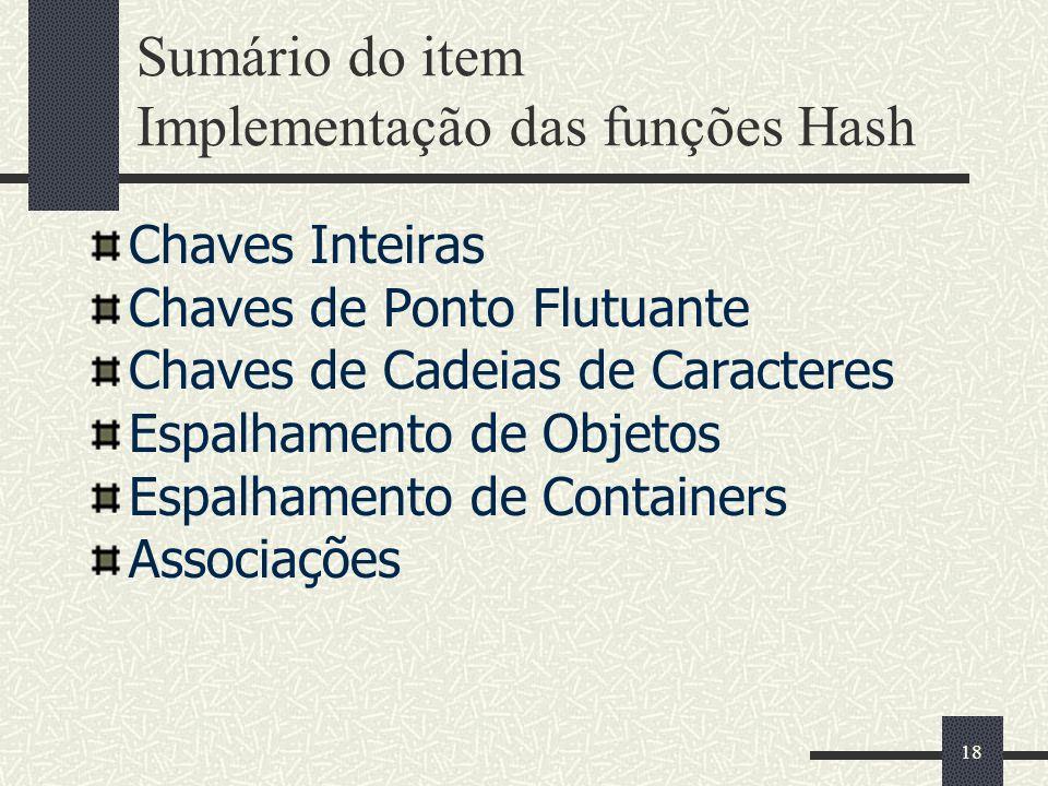 18 Sumário do item Implementação das funções Hash Chaves Inteiras Chaves de Ponto Flutuante Chaves de Cadeias de Caracteres Espalhamento de Objetos Es
