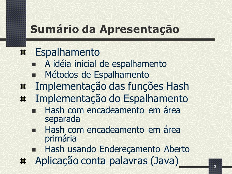 113 Aplicação Hash/scatter table – contador de palavras (2) // pgm08_23.java (Continuação) public static void wordCounter(Reader in, PrintWriter out) throws IOException { HashTable table = new ChainedHashTable(1031); StreamTokenizer tin = new StreamTokenizer(in); while(tin.nextToken() != StreamTokenizer.TT_EOF) { String word = tin.sval; Object obj = table.find(new Association(new Str (word))); if(obj == null) table.insert(new Association(new Str(word), new Counter(1)));