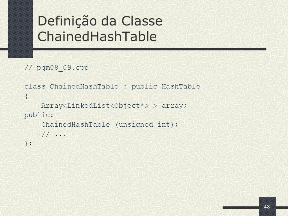 48 Definição da Classe ChainedHashTable // pgm08_09.cpp class ChainedHashTable : public HashTable { Array > array; public: ChainedHashTable (unsigned