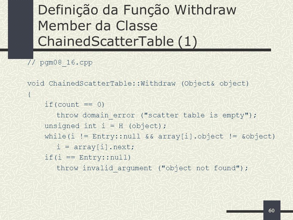 60 Definição da Função Withdraw Member da Classe ChainedScatterTable (1) // pgm08_16.cpp void ChainedScatterTable::Withdraw (Object& object) { if(coun