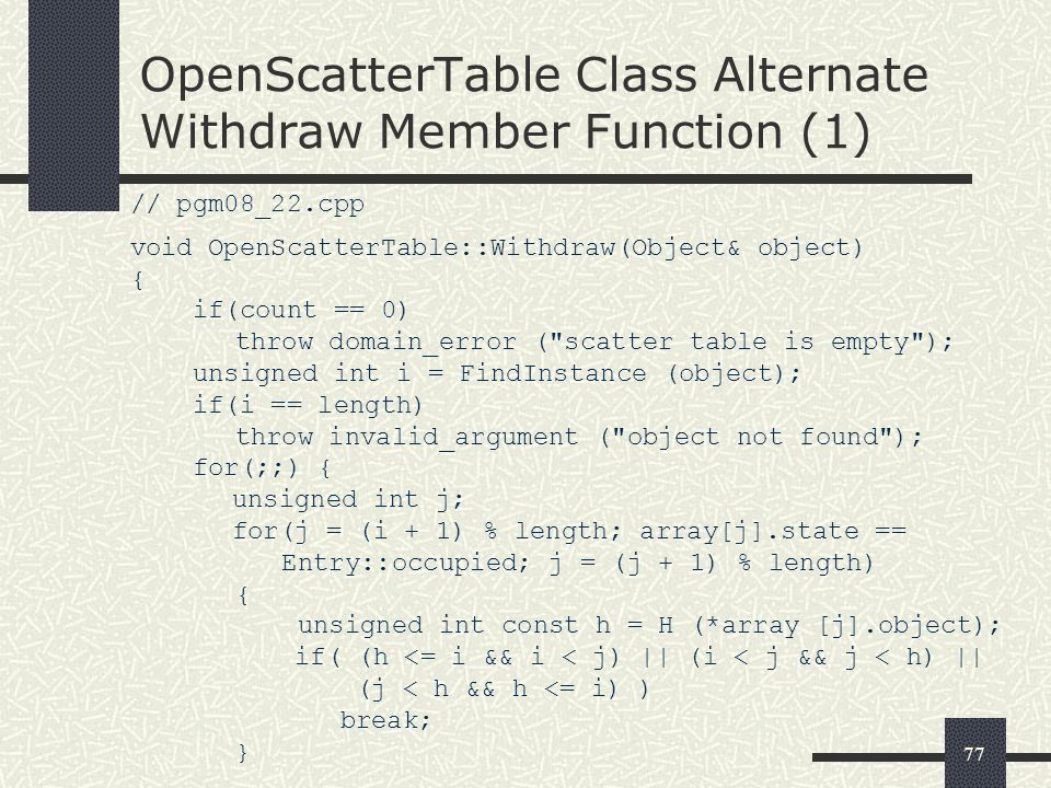 77 OpenScatterTable Class Alternate Withdraw Member Function (1) // pgm08_22.cpp void OpenScatterTable::Withdraw(Object& object) { if(count == 0) thro