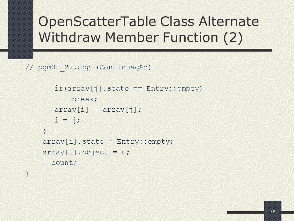 78 OpenScatterTable Class Alternate Withdraw Member Function (2) // pgm08_22.cpp (Continuação) if(array[j].state == Entry::empty) break; array[i] = ar