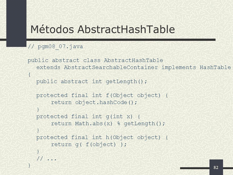 82 Métodos AbstractHashTable // pgm08_07.java public abstract class AbstractHashTable extends AbstractSearchableContainer implements HashTable { publi