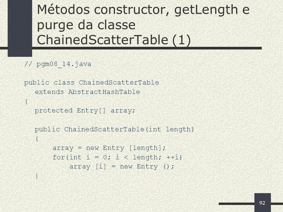 92 Métodos constructor, getLength e purge da classe ChainedScatterTable (1) // pgm08_14.java public class ChainedScatterTable extends AbstractHashTabl