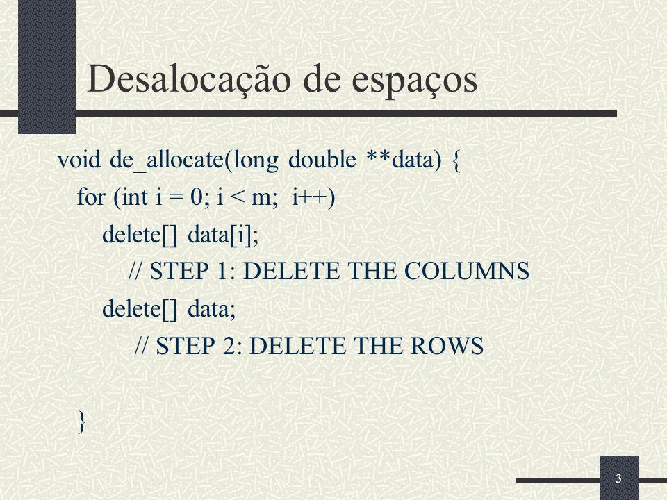 3 Desalocação de espaços void de_allocate(long double **data) { for (int i = 0; i < m; i++) delete[] data[i]; // STEP 1: DELETE THE COLUMNS delete[] data; // STEP 2: DELETE THE ROWS }