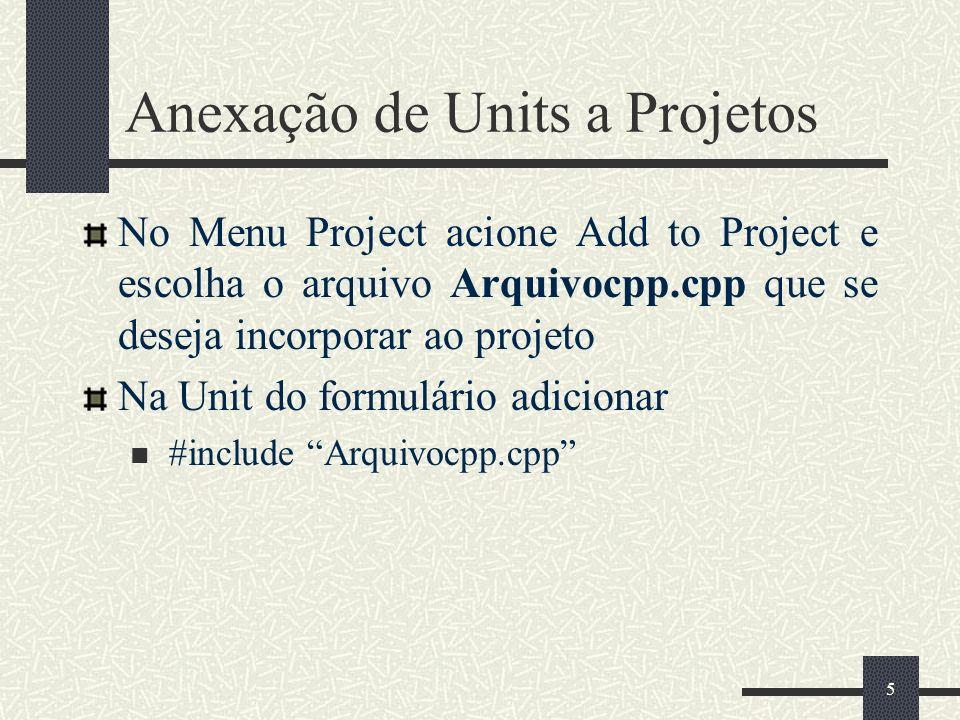 5 Anexação de Units a Projetos No Menu Project acione Add to Project e escolha o arquivo Arquivocpp.cpp que se deseja incorporar ao projeto Na Unit do formulário adicionar #include Arquivocpp.cpp