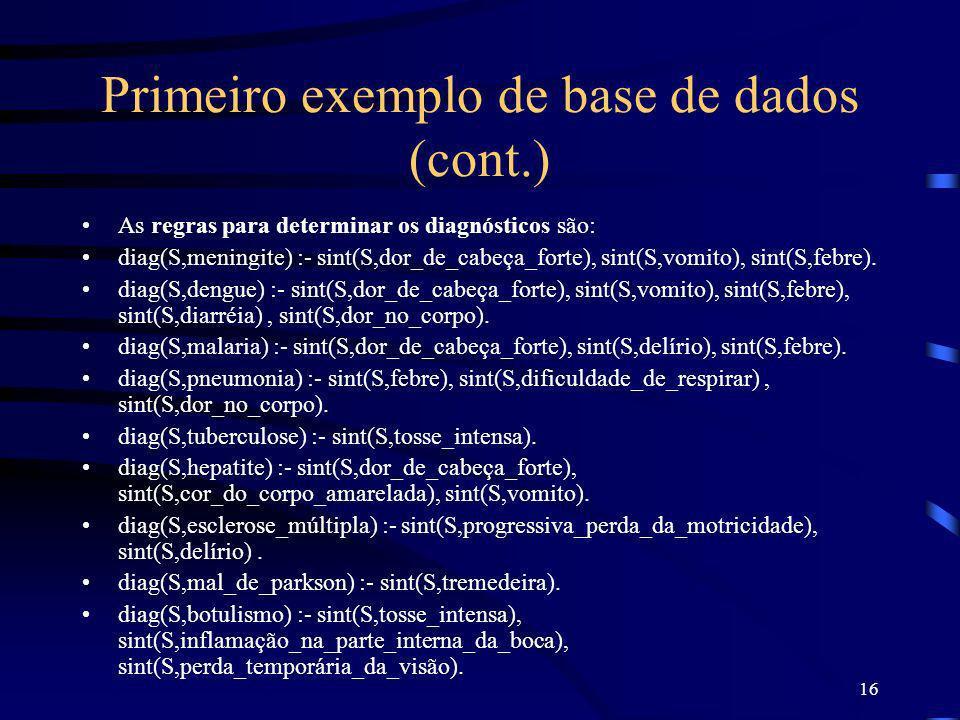 16 Primeiro exemplo de base de dados (cont.) As regras para determinar os diagnósticos são: diag(S,meningite) :- sint(S,dor_de_cabeça_forte), sint(S,v