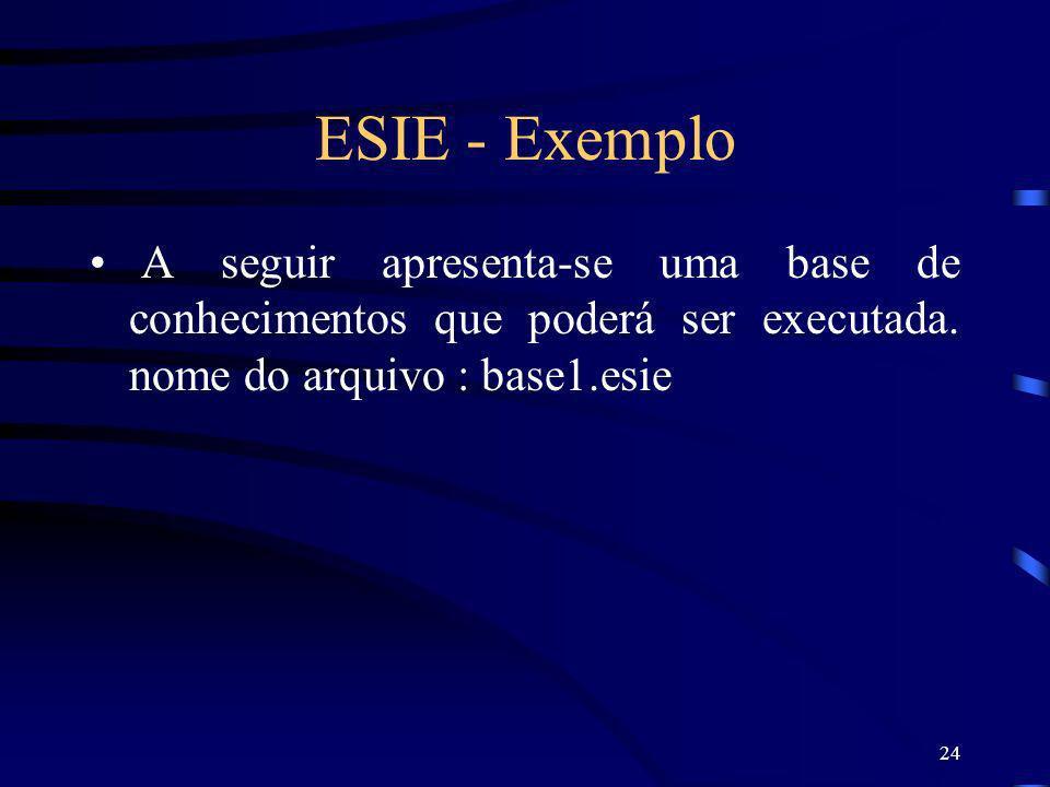 24 ESIE - Exemplo A seguir apresenta-se uma base de conhecimentos que poderá ser executada. nome do arquivo : base1.esie