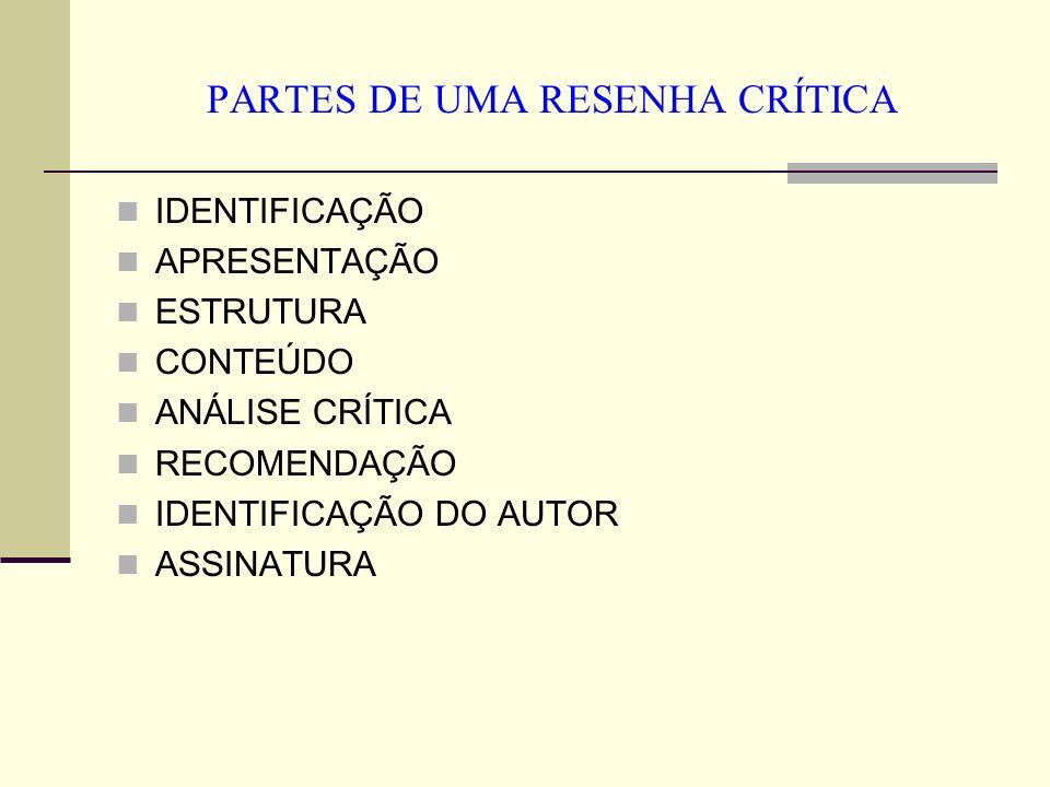 PARTES DE UMA RESENHA CRÍTICA IDENTIFICAÇÃO APRESENTAÇÃO ESTRUTURA CONTEÚDO ANÁLISE CRÍTICA RECOMENDAÇÃO IDENTIFICAÇÃO DO AUTOR ASSINATURA