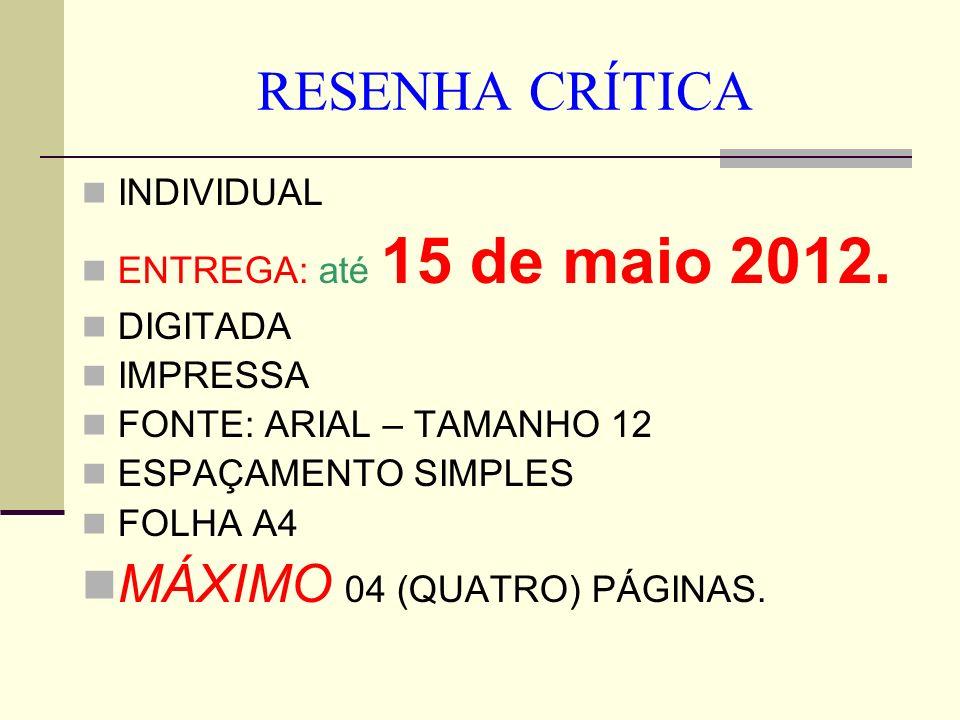 RESENHA CRÍTICA INDIVIDUAL ENTREGA: até 15 de maio 2012. DIGITADA IMPRESSA FONTE: ARIAL – TAMANHO 12 ESPAÇAMENTO SIMPLES FOLHA A4 MÁXIMO 04 (QUATRO) P