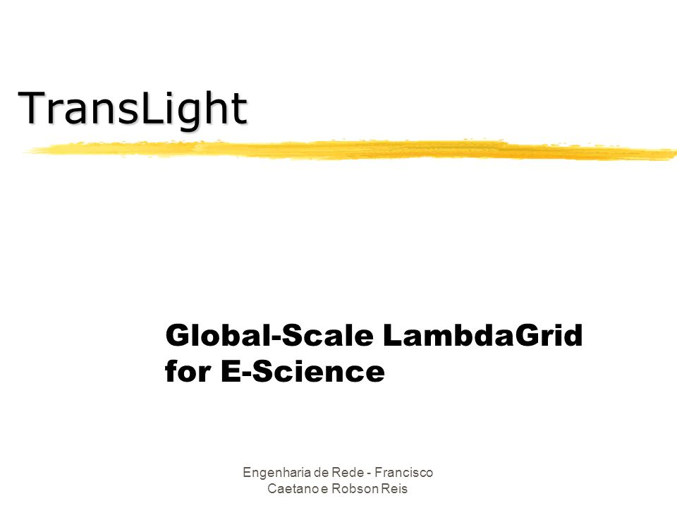 Engenharia de Rede - Francisco Caetano e Robson Reis Global-Scale LambdaGrid for E-Science TransLight