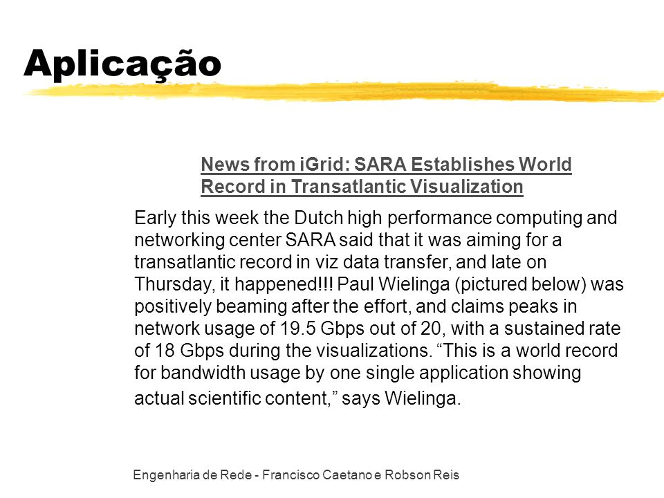 Engenharia de Rede - Francisco Caetano e Robson Reis Aplicação News from iGrid: SARA Establishes World Record in Transatlantic Visualization Early this week the Dutch high performance computing and networking center SARA said that it was aiming for a transatlantic record in viz data transfer, and late on Thursday, it happened!!.