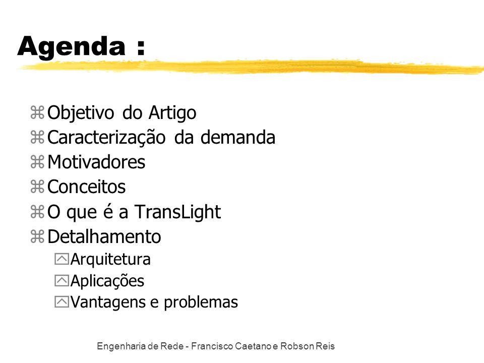 Engenharia de Rede - Francisco Caetano e Robson Reis Agenda : zObjetivo do Artigo zCaracterização da demanda zMotivadores zConceitos zO que é a TransLight zDetalhamento yArquitetura yAplicações yVantagens e problemas