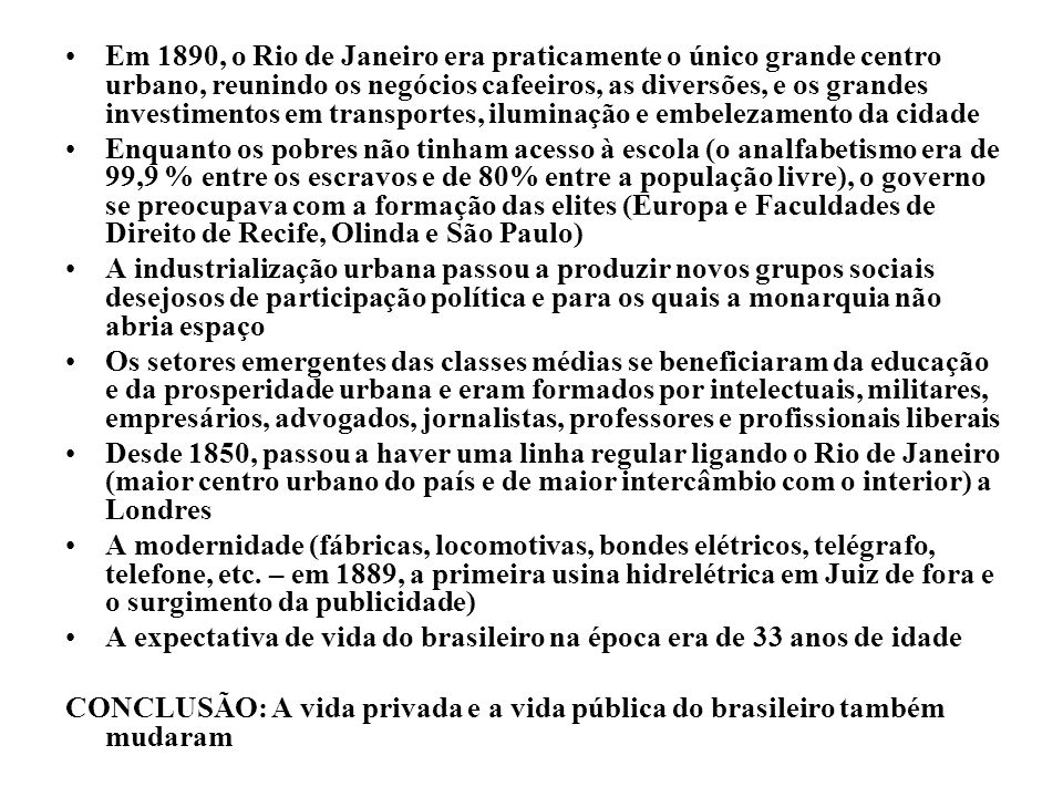 Em 1890, o Rio de Janeiro era praticamente o único grande centro urbano, reunindo os negócios cafeeiros, as diversões, e os grandes investimentos em transportes, iluminação e embelezamento da cidade Enquanto os pobres não tinham acesso à escola (o analfabetismo era de 99,9 % entre os escravos e de 80% entre a população livre), o governo se preocupava com a formação das elites (Europa e Faculdades de Direito de Recife, Olinda e São Paulo) A industrialização urbana passou a produzir novos grupos sociais desejosos de participação política e para os quais a monarquia não abria espaço Os setores emergentes das classes médias se beneficiaram da educação e da prosperidade urbana e eram formados por intelectuais, militares, empresários, advogados, jornalistas, professores e profissionais liberais Desde 1850, passou a haver uma linha regular ligando o Rio de Janeiro (maior centro urbano do país e de maior intercâmbio com o interior) a Londres A modernidade (fábricas, locomotivas, bondes elétricos, telégrafo, telefone, etc.