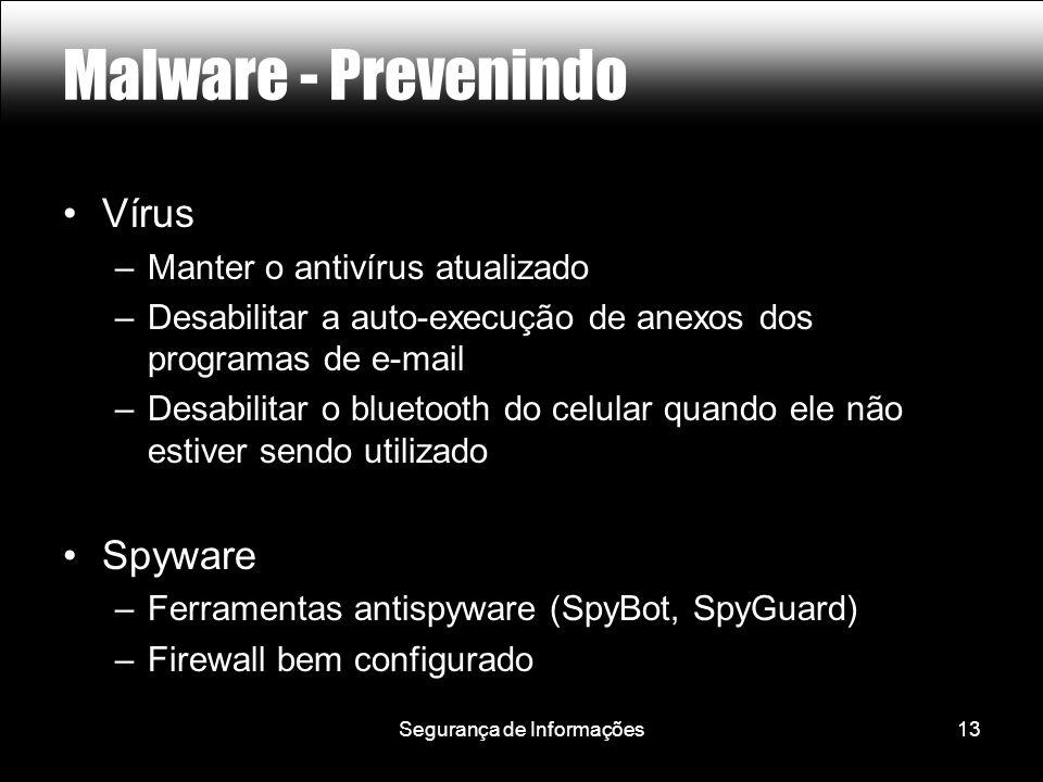 Segurança de Informações13 Malware - Prevenindo Vírus –Manter o antivírus atualizado –Desabilitar a auto-execução de anexos dos programas de e-mail –Desabilitar o bluetooth do celular quando ele não estiver sendo utilizado Spyware –Ferramentas antispyware (SpyBot, SpyGuard) –Firewall bem configurado