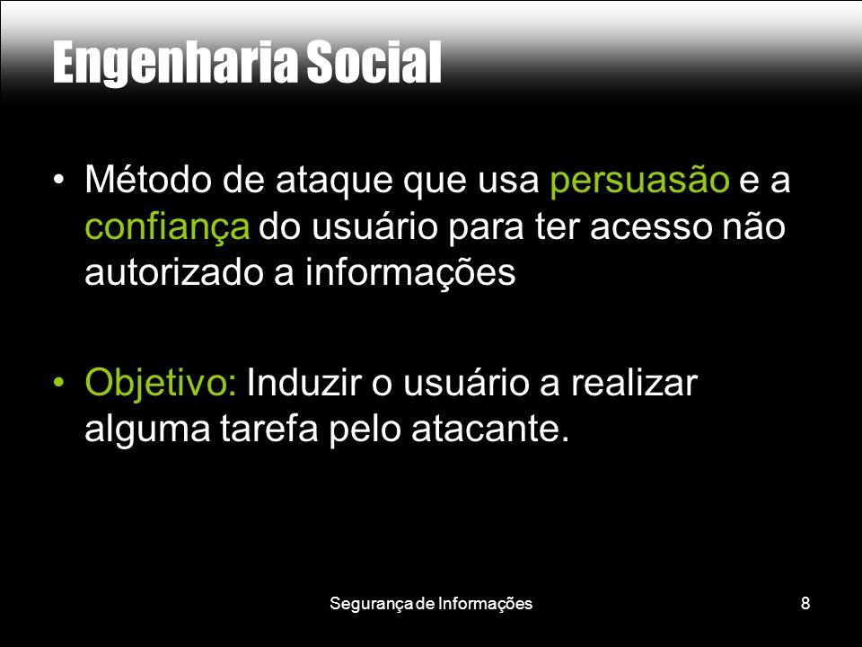 Segurança de Informações8 Engenharia Social Método de ataque que usa persuasão e a confiança do usuário para ter acesso não autorizado a informações Objetivo: Induzir o usuário a realizar alguma tarefa pelo atacante.
