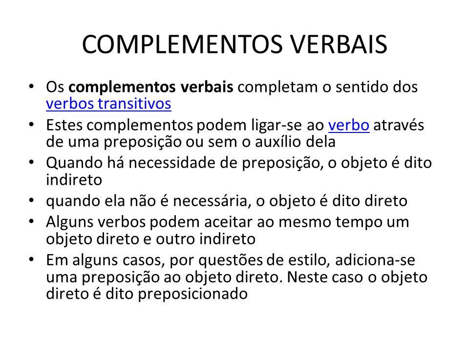 COMPLEMENTOS VERBAIS Os complementos verbais completam o sentido dos verbos transitivos verbos transitivos Estes complementos podem ligar-se ao verbo através de uma preposição ou sem o auxílio delaverbo Quando há necessidade de preposição, o objeto é dito indireto quando ela não é necessária, o objeto é dito direto Alguns verbos podem aceitar ao mesmo tempo um objeto direto e outro indireto Em alguns casos, por questões de estilo, adiciona-se uma preposição ao objeto direto.