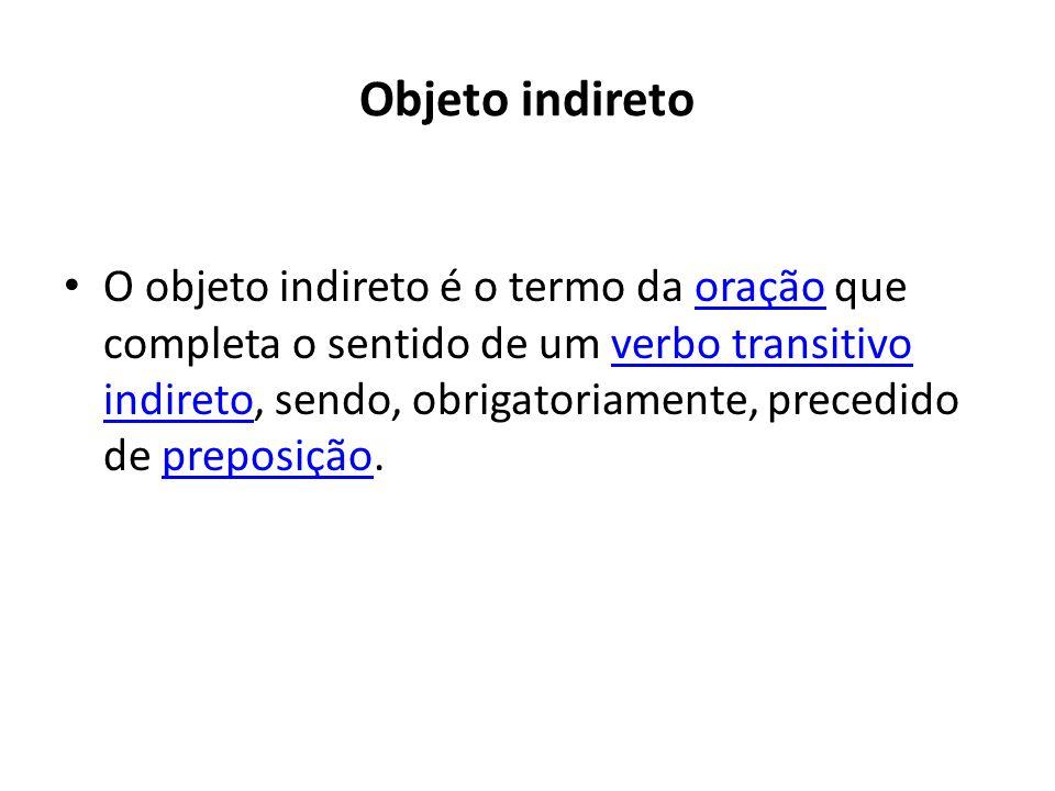 Objeto indireto O objeto indireto é o termo da oração que completa o sentido de um verbo transitivo indireto, sendo, obrigatoriamente, precedido de preposição.oraçãoverbo transitivo indiretopreposição