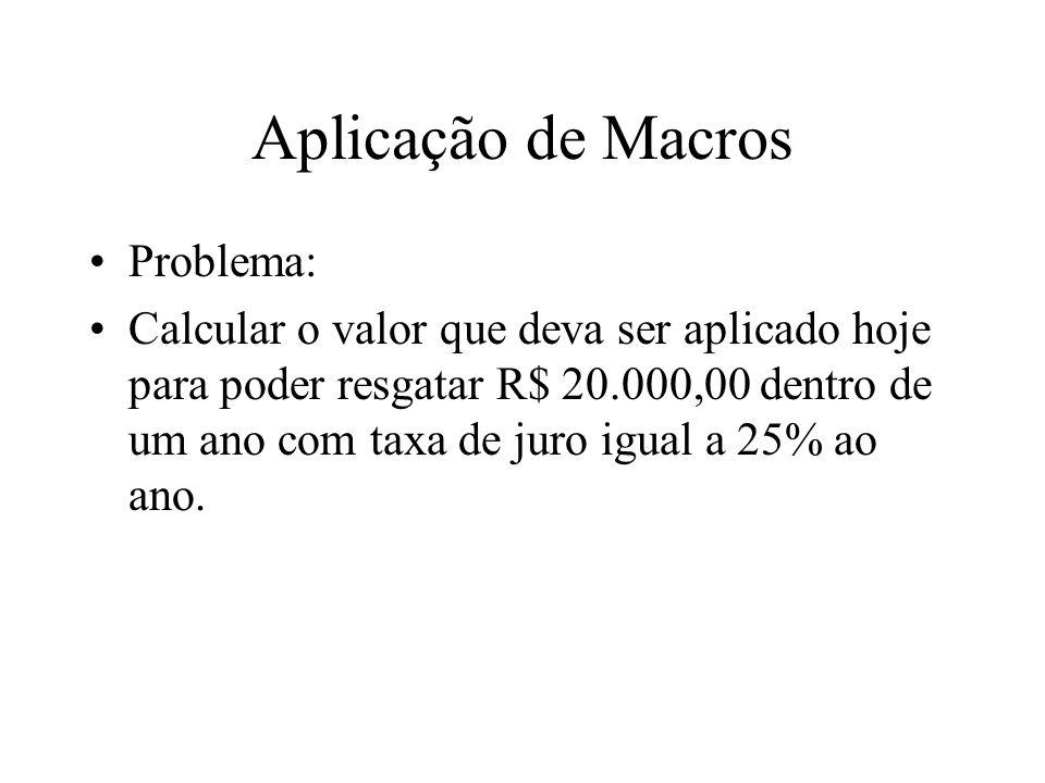Aplicação de Macros Problema: Calcular o valor que deva ser aplicado hoje para poder resgatar R$ 20.000,00 dentro de um ano com taxa de juro igual a 2
