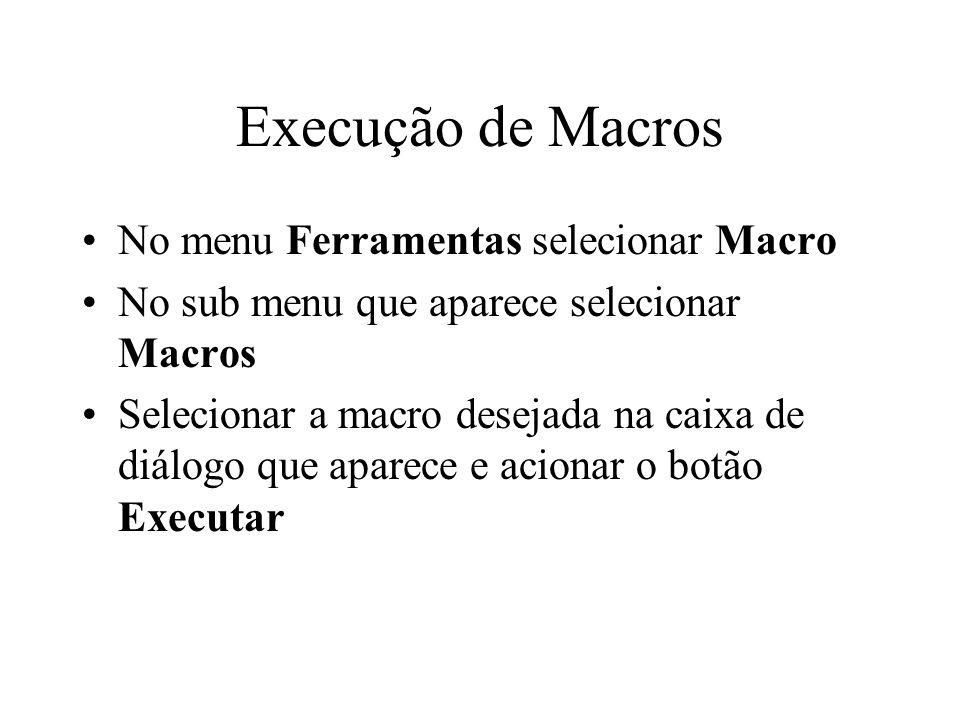 Execução de Macros No menu Ferramentas selecionar Macro No sub menu que aparece selecionar Macros Selecionar a macro desejada na caixa de diálogo que