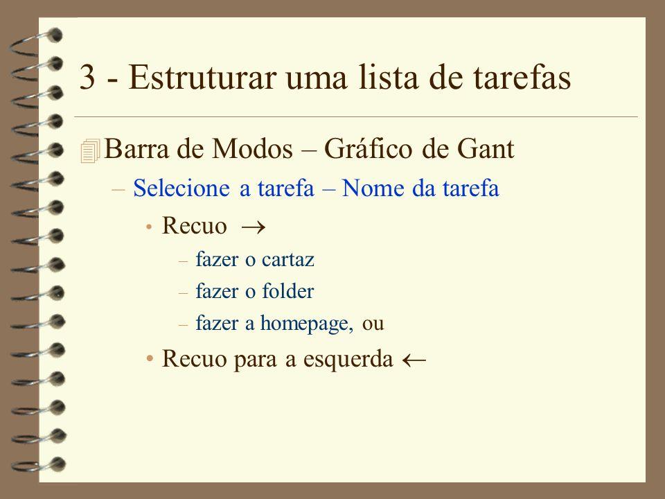 3 - Estruturar uma lista de tarefas 4 Barra de Modos – Gráfico de Gant –Selecione a tarefa – Nome da tarefa Recuo – fazer o cartaz – fazer o folder –