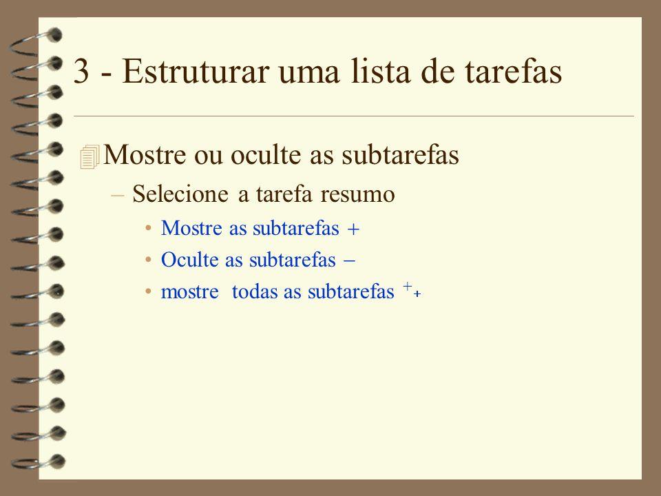 3 - Estruturar uma lista de tarefas 4 Mostre ou oculte as subtarefas –Selecione a tarefa resumo Mostre as subtarefas Oculte as subtarefas mostre todas