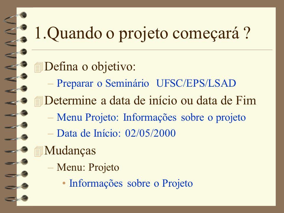 1.Quando o projeto começará ? 4 Defina o objetivo: –Preparar o Seminário UFSC/EPS/LSAD 4 Determine a data de início ou data de Fim –Menu Projeto: Info