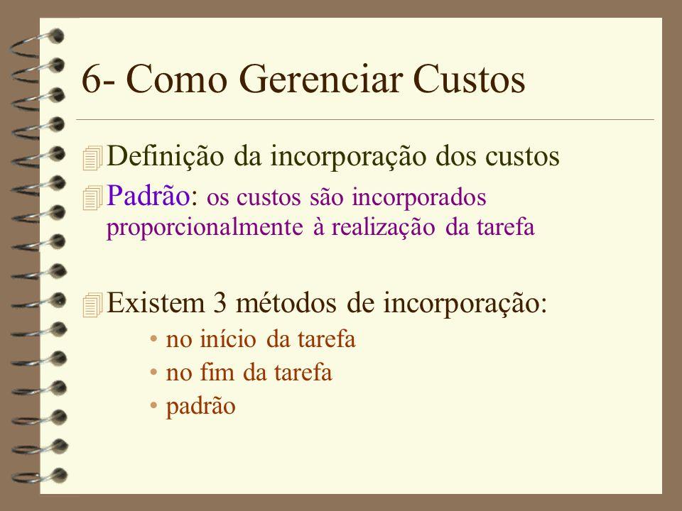 6- Como Gerenciar Custos 4 Definição da incorporação dos custos 4 Padrão: os custos são incorporados proporcionalmente à realização da tarefa 4 Existe