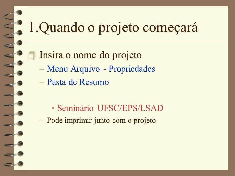1.Quando o projeto começará 4 Insira o nome do projeto –Menu Arquivo - Propriedades –Pasta de Resumo Seminário UFSC/EPS/LSAD –Pode imprimir junto com